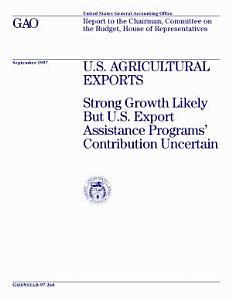 U S  agricultural exports strong growth likely but U S  export assistance programs  contribution uncertain   report to the Chairman  Committee on the Budget  House of Representatives PDF
