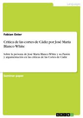 Critica de las cortes de Cádiz por José Maria Blanco White: Sobre la persona de José Maria Blanco White y su Pasión y argumentación en las críticas de las Cortes de Cádiz