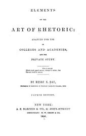 Elements of the Art of Rhetoric: Adapted for Use in Colleges and Academies, and for Private Study