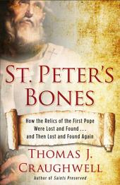 St. Peter's Bones: How the Relics of the First Pope Were Lost and Found . . . and Then Lost andFound Again