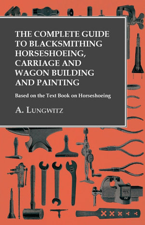 The Complete Guide to Blacksmithing Horseshoeing  Carriage and Wagon Building and Painting   Based on the Text Book on Horseshoeing