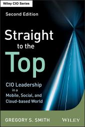 Straight to the Top: CIO Leadership in a Mobile, Social, and Cloud-based World, Edition 2