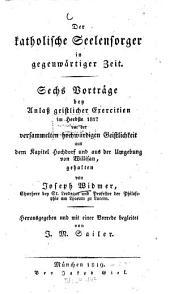Der katholische Seelensorger in gegenwärtiger Zeit: Sechs Vortr., bey Anl. geistl. Exercitien im Herbste 1817 ... gehalten