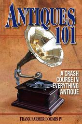 Antiques 101: A Crash Course in Everything Antique, Edition 2