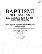 Baptismi necessitas, ex sacris litteris euidenter asserta, et contra nuperam reformati cujusdam doctoris apologiam defensa