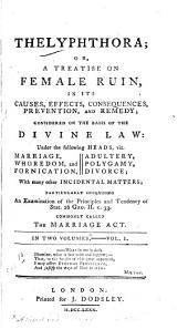 Thelyphthora: Or, A Treatise on Female Ruin, in Its Causes, Effects, Consequences, Prevention, and Remedy : Considered on the Basis of the Divine Law Under the Following Heads, Viz. Marriage, Whoredom, and Fornication, Adultery, Polygamy, Divorce : with Many Other Incidental Matters, Particularly Including an Examination of the Principles and Tendency of Stat. 26 Geo. II. C. 33, Commonly Called The Marriage Act, Volume 1