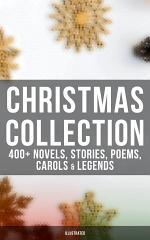 Christmas Collection: 400+ Novels, Stories, Poems, Carols & Legends (Illustrated)