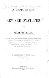 The Revised Statutes of the State of Maine, Passed August 29, 1883, and Taking Effect January 1, 1884: Volume 1