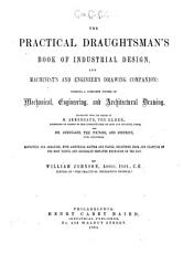 The Practical Draughtsman s Book of Industrial Design  and Machinist s and Engineer s Drawing Companion  Forming a Complete Course of Mechanical  Engineering  and Architectural Drawing PDF