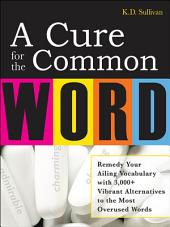 A Cure For The Common Word: Remedy Your Tired Vocabulary with 3,000 + Vibrant Alternatives to the Most Overused Words