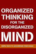 Organized Thinking For The Disorganized Mind