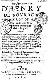 Metamorphose d'Henry de Bourbon iadis roy de Nauarre, faussement & iniquement pretendant d'estre roy de France, en laquelle se monstre ce qu'il fit l'an 1572 feignant d'estre conuerti à nostre religion catholique, apostolique et romaine ; ensemble la Bulle de nostre S. pere le pape Sixte V... ; auec une lettre dudict Henry de Bourbon aux Bernois...