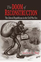 The Doom of Reconstruction: The Liberal Republicans in the Civil War Era