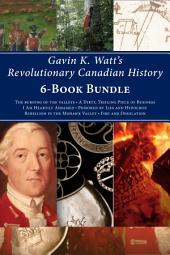 Gavin K. Watt's Revolutionary Canadian History 6-Book Bundle: Fire and Desolation / Poisoned by Lies and Hypocrisy / and 4 more
