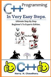 C++ Programming in Very Easy Steps :: Ultimate Step By Step Beginner's To Experts Edition.