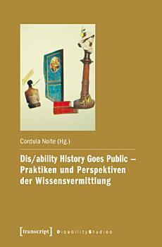 Dis ability History Goes Public   Praktiken und Perspektiven der Wissensvermittlung PDF