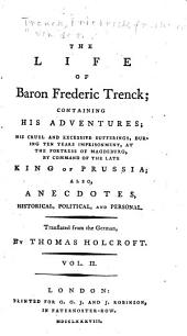 The life of Baron Frederic Trenck: containing his adventures; his cruel and excessive sufferings, during ten years imprisonment, at the fortress of Magdeburg, by command of the late King of Prussia; also, anecdotes, ... Translated from the German, by Thomas Holcroft. ...