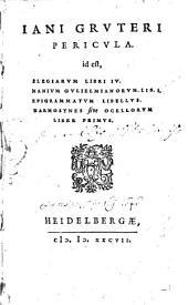Iani Grvteri Pericvla. id est, Elegiarvm Libri IV. Manivm Gvlielmianorvm Lib. I. Epigrammatvm Libellvs. Harmosynes sive Ocellorvm Liber Primvs