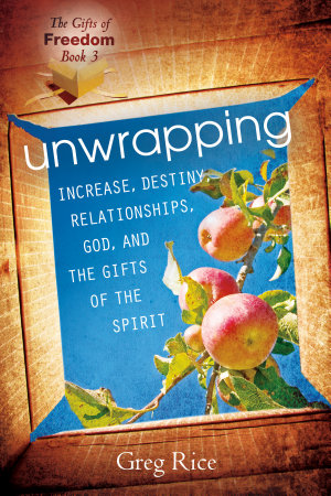 Unwrapping Increase  Destiny  Relationships  God  and the Gifts of the Holy Spirit  Gifts of Freedom  Book 3  PDF