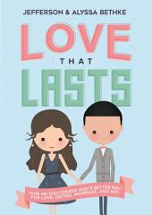 Love That Lasts: How We Discovered God's Better Way for Love, Dating, Marriage, and Sex