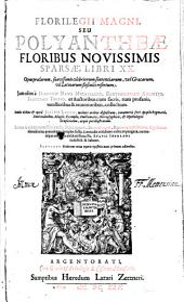 Florilegii Magni, Seu Polyantheae Floribus Novissimis Sparsae, Libri XX: Opus praeclarum, suavissimis celebriorum sententiarum, vel Graecarum, vel Latinarum flosculis refertum