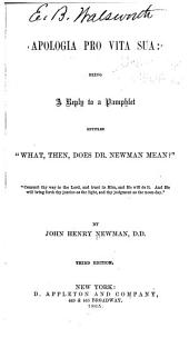 "Apologia Pro Vita Sua: Being a Reply to a Pamphlet Entitled ""What, Then, Does Dr. Newman Mean?"" ..."
