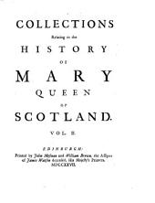 Collections Relating to the History of Mary, Queen of Scotland: Containing a Great Number of Original Papers Never Before Printed. Also a Few Scarce Pieces Reprinted, Taken from the Best Copies, Volume 2
