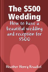 The 500 Wedding How To Have A Beautiful Wedding And Reception For 500 Book PDF
