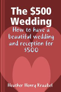The  500 Wedding  How to have a beautiful wedding and reception for  500 Book