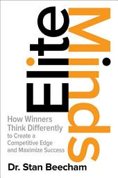 Elite Minds: How Winners Think Differently to Create a Competitive Edge and Maximize Success: How Winners Think Differently to Create a Competitive Edge and Maximize Success