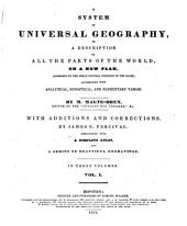 A System of Universal Geography, Or, A Description of All the Parts of the World, on a New Plan, According to the Great Natural Divisions of the Globe: Accompanied with Analytical, Synoptical, and Elementary Tables, Volume 1