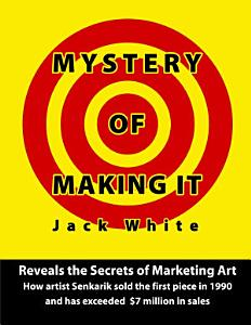 Mystery of Making It  Reveals the Secrets of Marketing Art How Artist Senkarik Sold the First Piece in 1980 and has Exceeded  7 Million in Sales PDF