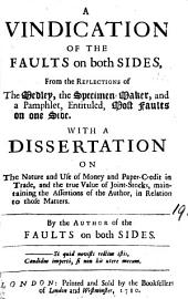 A Vindication of the Faults on Both Sides, from the Reflections of the Medley, the Specimen-maker, and a Pamphlet, Entituled, Most Faults on One Side. With a Dissertation on the Nature and Use of Money and Paper-credit in Trade, ... By the Author of the Faults on Both Sides