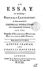 An Essay for Introducing a Portable Laboratory:: By Means Whereof All the Chemical Operations are Commodiously Perform'd, for the Purposes of Philosophy, Medicine, Metallurgy, and a Family. With Sculptures, Volume 15