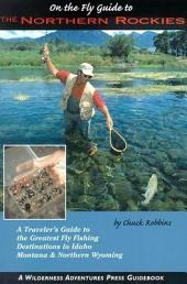 On the Fly Guide to the Northern Rockies: A Traveler's Guide to the Greatest Flyfishing Destinations in Idaho, Montana & Northern Wyoming