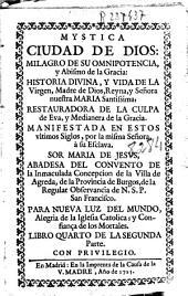 Mystica ciudad de Dios: milagro de su omnipotencia, y abismo de la gracia, historia diuina, y vida de la Virgen, Madre de Dios ...