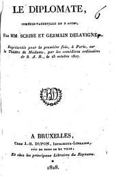 Le Diplomate, comédie vaudeville en 2 actes, par MM. Scribe et Germain Delavigne. Représentée pour la première fois, à Paris, sur le Théâtre de Madame, par les comédiens ordinaires de S.A.R., le 23 octobre 1827