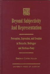 Beyond Subjectivity and Representation: Perception, Expression, and Creation in Nietzsche, Heidegger, and Merleau-Ponty