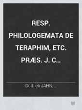 Resp. Philologemata de Teraphim, etc. Præs. J. C. Wichmannschausen