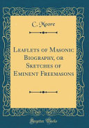 Leaflets of Masonic Biography, Or Sketches of Eminent Freemasons (Classic Reprint)