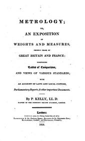 Metrology; Or, An Exposition of Weights and Measures, Chiefly Those of Great Britain and France: Comprising Tables of Comparison, and Views of Various Standards; with an Account of Laws and Local Customs, Parliamentary Reports, & Other Important Documents
