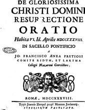 De gloriosissima Christi Domini resurrectione oratio habita 6. Id. Aprilis 1738. In sacello pontificio a Jo. Francisco Aenea Pretiosi comite Ridum, et Laktma collegii Nazareni convictore