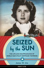 Seized by the Sun: The Life and Disappearance of World War II Pilot Gertrude Tompkins