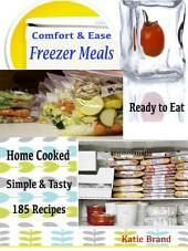 Comfort & Ease Freezer Meals: Ready to Eat Home Cooked Simple & Tasty 185 Recipes
