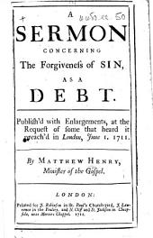 A Sermon concerning the Forgiveness of Sin, as a debt. Published with enlargements, at the request of some that heard it preach'd in London, June 1, 1711