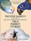 Pauline James's Compilation of Amazing, Hilarious and Poignant True Parrot Stories