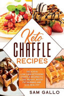 Keto Chaffle Recipes: Delicious Low Carb Ketogenic Chaffle Recipes to Lose Weight, Boost Fat Burning and Live Healthy