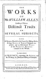 The Works of Mr. William Allen, Consisting of Thirteen Distinct Tracts on Several Subjects. With a Sermon Preach'd at His Funeral by Bishop Kidder ... To which is Prefix'd a Preface Concerning the Author and His Writings, by John Lord Bishop of Chichester