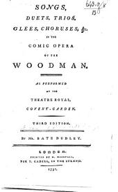 Songs, Duets, Trios, Glees, Chorusses, &c. in the comic opera of the Woodman, etc