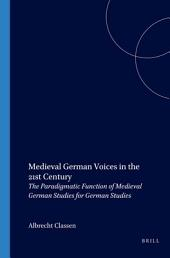 Medieval German Voices in the 21st Century: The Paradigmatic Function of Medieval German Studies for German Studies ; a Collection of Essays